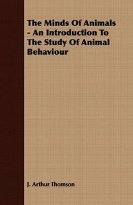 The Minds Of Animals - An Introduction To The Study Of Animal Be