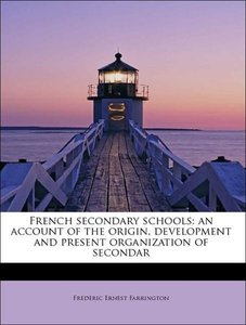 French secondary schools: an account of the origin, development