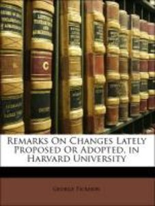 Remarks On Changes Lately Proposed Or Adopted, in Harvard Univer