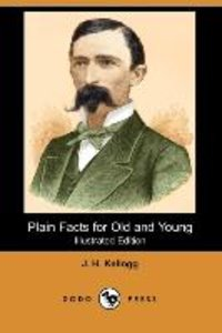 Plain Facts for Old and Young (Illustrated Edition) (Dodo Press)