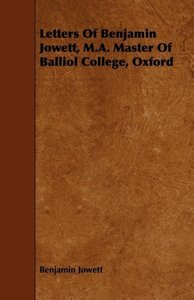 Letters of Benjamin Jowett, M.A. Master of Balliol College, Oxfo