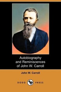 Autobiography and Reminiscences of John W. Carroll (Dodo Press)