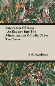 Bankruptcy Of India - An Enquiry Into The Administration Of Indi
