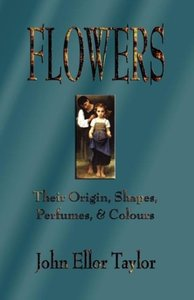 Flowers: Their Origin, Shapes, Perfumes, and Colours