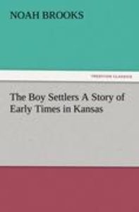The Boy Settlers A Story of Early Times in Kansas