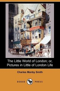 The Little World of London; Or, Pictures in Little of London Lif
