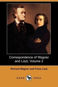 Correspondence of Wagner and Liszt, Volume 2 (Dodo Press)