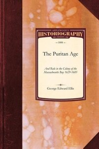 The Puritan Age and Rule in the Colony of the Massachusetts Bay,