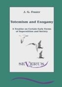 Totemism and Exogamy - A Treatise on Certain Early Forms of Supe
