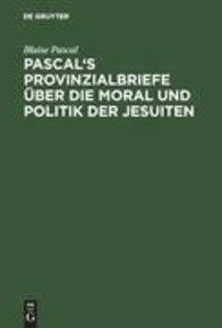 Pascal's Provinzialbriefe über die Moral und Politik der Jesuite