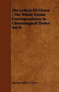 The Letters of Cicero: The Whole Extant Correspondence in Chrono
