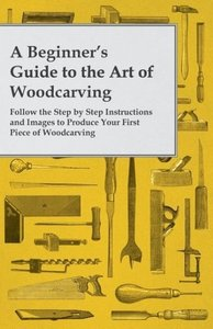 A Beginner's Guide to the Art of Woodcarving - Follow the Step b