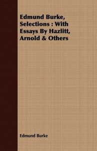 Edmund Burke, Selections: With Essays by Hazlitt, Arnold & Other