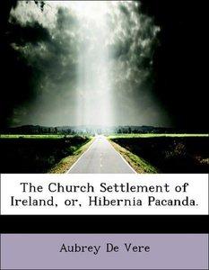 The Church Settlement of Ireland, or, Hibernia Pacanda.