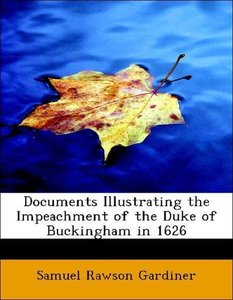 Documents Illustrating the Impeachment of the Duke of Buckingham