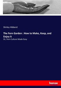 The Fern Garden : How to Make, Keep, and Enjoy it
