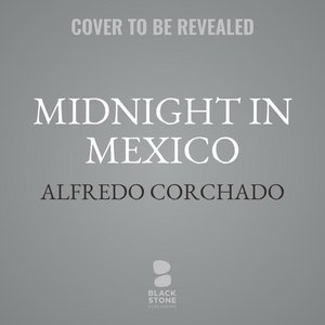 Midnight in Mexico: A Reporter\'s Journey Through a Country\'s D