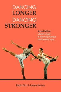 Dancing Longer, Dancing Stronger: A Dancer\'s Guide to Improving