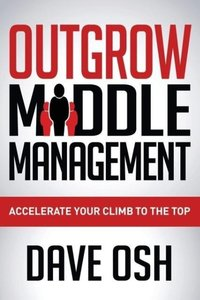 Outgrow Middle Management: Accelerate Your Climb to the Top