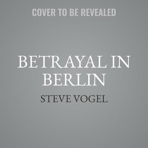 Betrayal in Berlin: The True Story of the Cold War\'s Most Audac