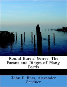 Round Burns' Grave: The Paeans and Dirges of Many Bards