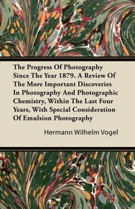 The Progress Of Photography Since The Year 1879. A Review Of The
