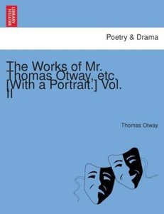 The Works of Mr. Thomas Otway, etc. [With a portrait.] Vol. II