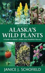 Alaska\'s Wild Plants, Revised Edition: A Guide to Alaska\'s Edi