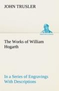 The Works of William Hogarth: In a Series of Engravings With Des