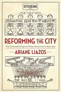 Reforming the City: The Contested Origins of Urban Government, 1