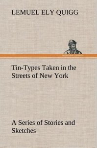 Tin-Types Taken in the Streets of New York A Series of Stories a