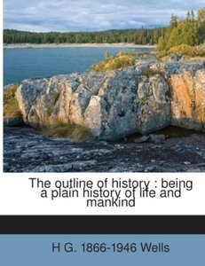 The outline of history : being a plain history of life and manki