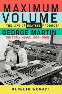 Maximum Volume: The Life of Beatles Producer George Martin, the