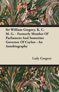 Sir William Gregory, K. C. M. G. - Formerly Member of Parliament