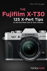 The Fujifilm X-T30: 125 X-Pert Tips to Get the Most Out of Your