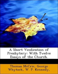 A Short Vindication of Presbytery: With Twelve Essays of the Chu