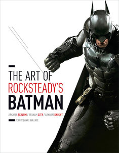 The Art of Rocksteady's Batman: Arkham Asylum, Arkham City, & Ar