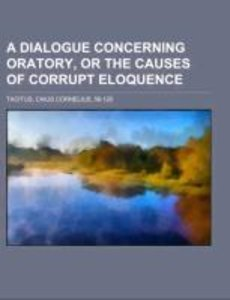 A Dialogue Concerning Oratory, Or The Causes Of Corrupt Eloquenc