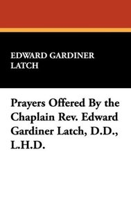 Prayers Offered By the Chaplain Rev. Edward Gardiner Latch, D.D.