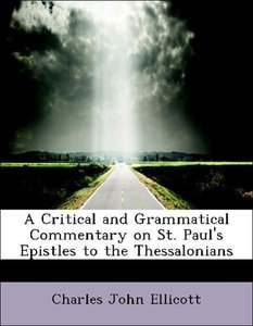 A Critical and Grammatical Commentary on St. Paul's Epistles to