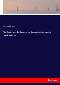 The Andes and the Amazon; or, Across the Continent of South Amer
