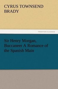 Sir Henry Morgan, Buccaneer A Romance of the Spanish Main