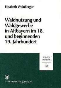 Waldnutzung und Waldgewerbe in Altbayern im 18. und beginnenden