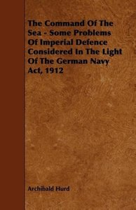 The Command of the Sea - Some Problems of Imperial Defence Consi
