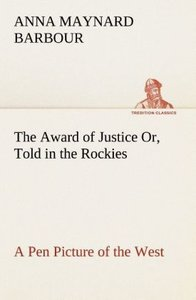 The Award of Justice Or, Told in the Rockies A Pen Picture of th