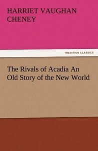 The Rivals of Acadia An Old Story of the New World