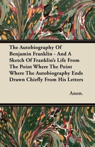 The Autobiography Of Benjamin Franklin - And A Sketch Of Frankli
