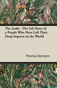 The Arabs - The Life Story of a People Who Have Left Their Deep