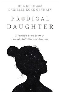 Prodigal Daughter: A Family\'s Brave Journey Through Addiction a