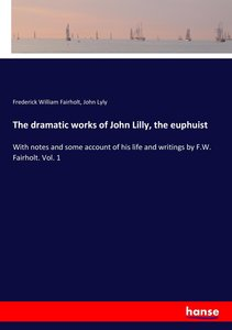 The dramatic works of John Lilly, the euphuist